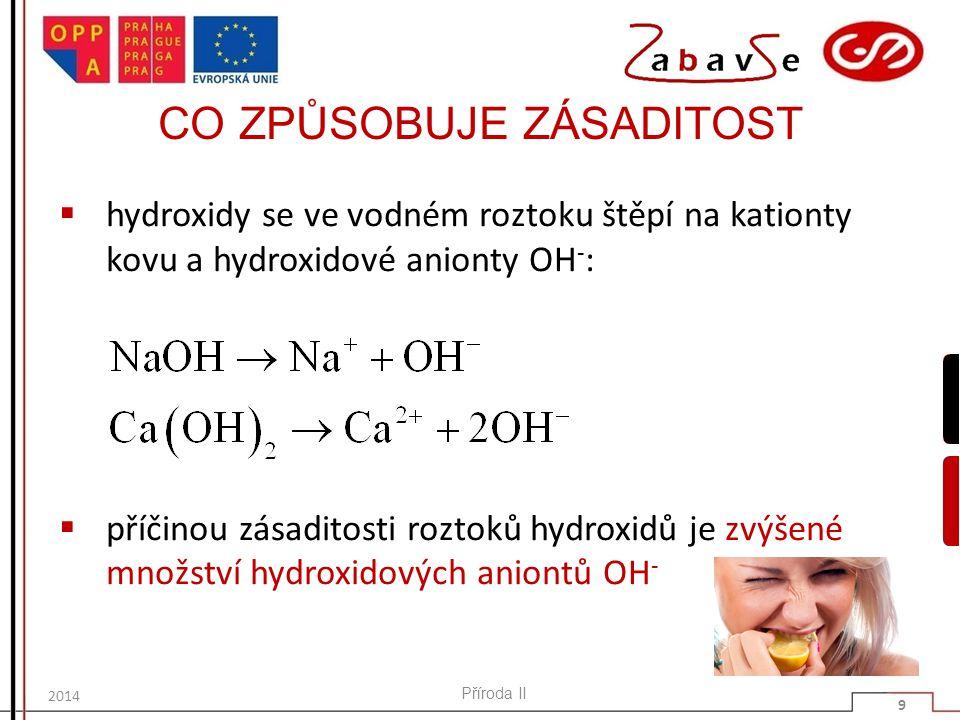 CO ZPŮSOBUJE ZÁSADITOST  hydroxidy se ve vodném roztoku štěpí na kationty kovu a hydroxidové anionty OH - :  příčinou zásaditosti roztoků hydroxidů je zvýšené množství hydroxidových aniontů OH - Příroda II 9 2014