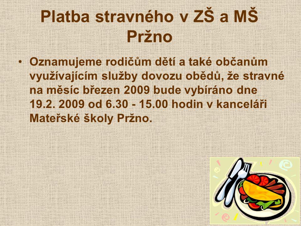 Platba stravného v ZŠ a MŠ Pržno Oznamujeme rodičům dětí a také občanům využívajícím služby dovozu obědů, že stravné na měsíc březen 2009 bude vybíráno dne 19.2.