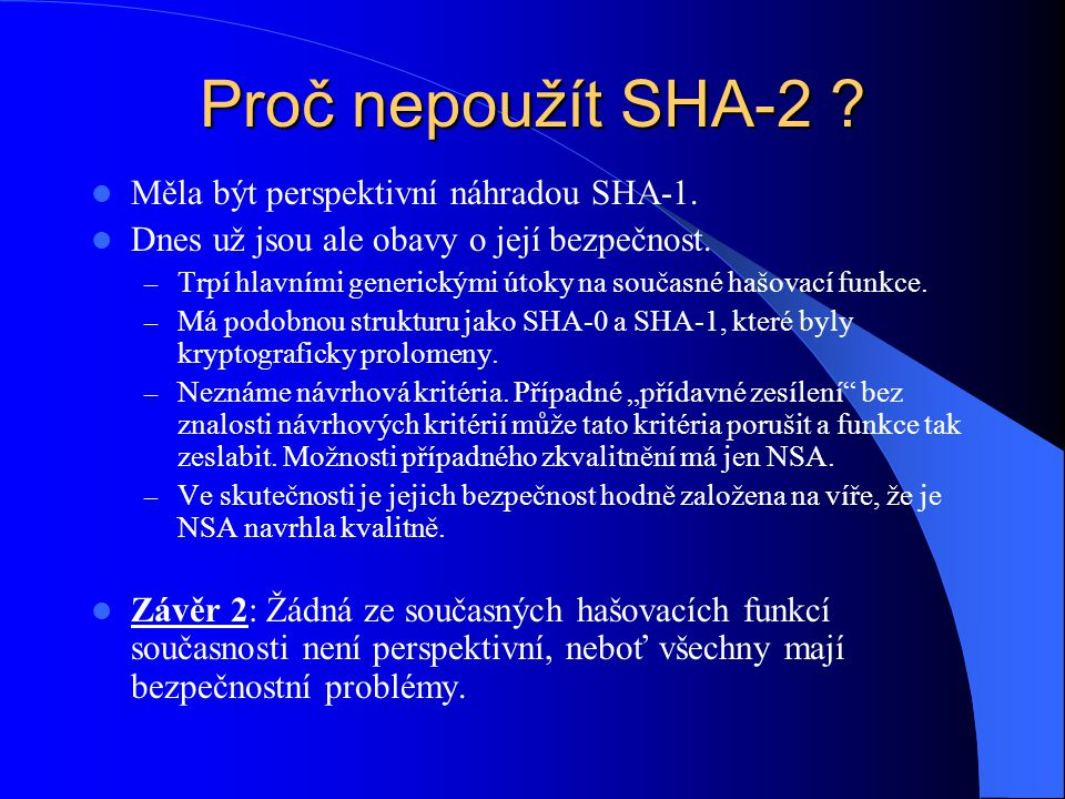 Proč nepoužít SHA-2 ? Měla být perspektivní náhradou SHA-1. Dnes už jsou ale obavy o její bezpečnost. – Trpí hlavními generickými útoky na současné ha