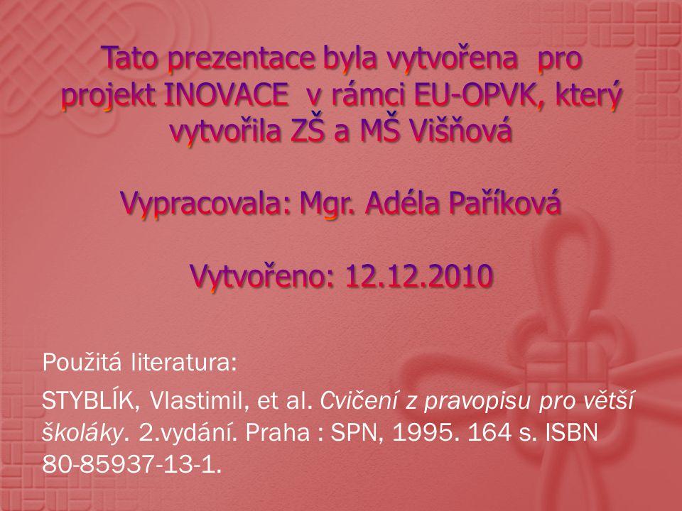 Použitá literatura: STYBLÍK, Vlastimil, et al. Cvičení z pravopisu pro větší školáky. 2.vydání. Praha : SPN, 1995. 164 s. ISBN 80-85937-13-1.