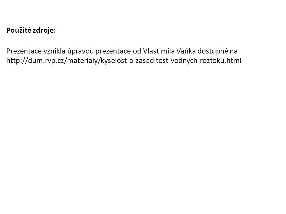 Použité zdroje: Prezentace vznikla úpravou prezentace od Vlastimila Vaňka dostupné na http://dum.rvp.cz/materialy/kyselost-a-zasaditost-vodnych-roztok