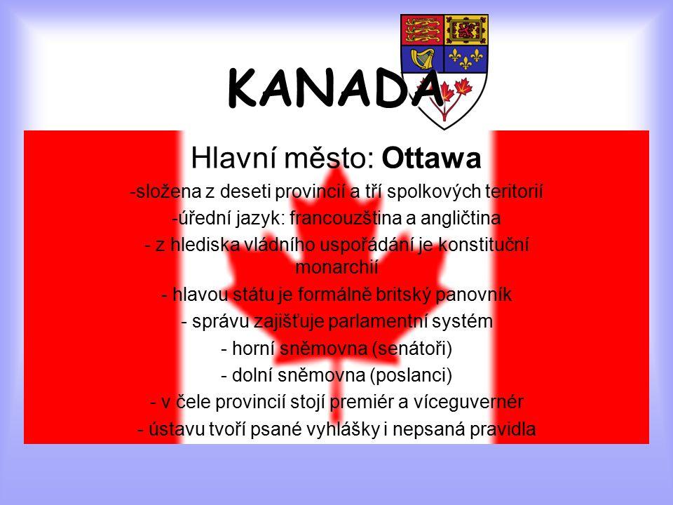 KANADA Hlavní město: Ottawa -složena z deseti provincií a tří spolkových teritorií -úřední jazyk: francouzština a angličtina - z hlediska vládního uspořádání je konstituční monarchií - hlavou státu je formálně britský panovník - správu zajišťuje parlamentní systém - horní sněmovna (senátoři) - dolní sněmovna (poslanci) - v čele provincií stojí premiér a víceguvernér - ústavu tvoří psané vyhlášky i nepsaná pravidla