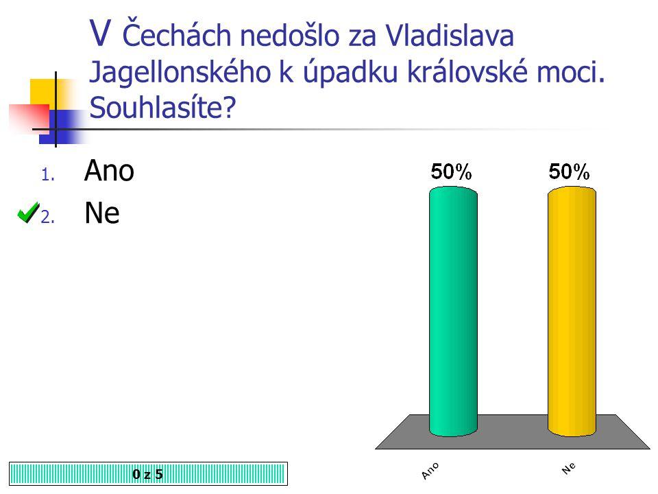 Za vlády Jagellonců se český stát mění ve stavovskou monarchii. Souhlasíte? 1. Ano 2. Ne 0 z 5