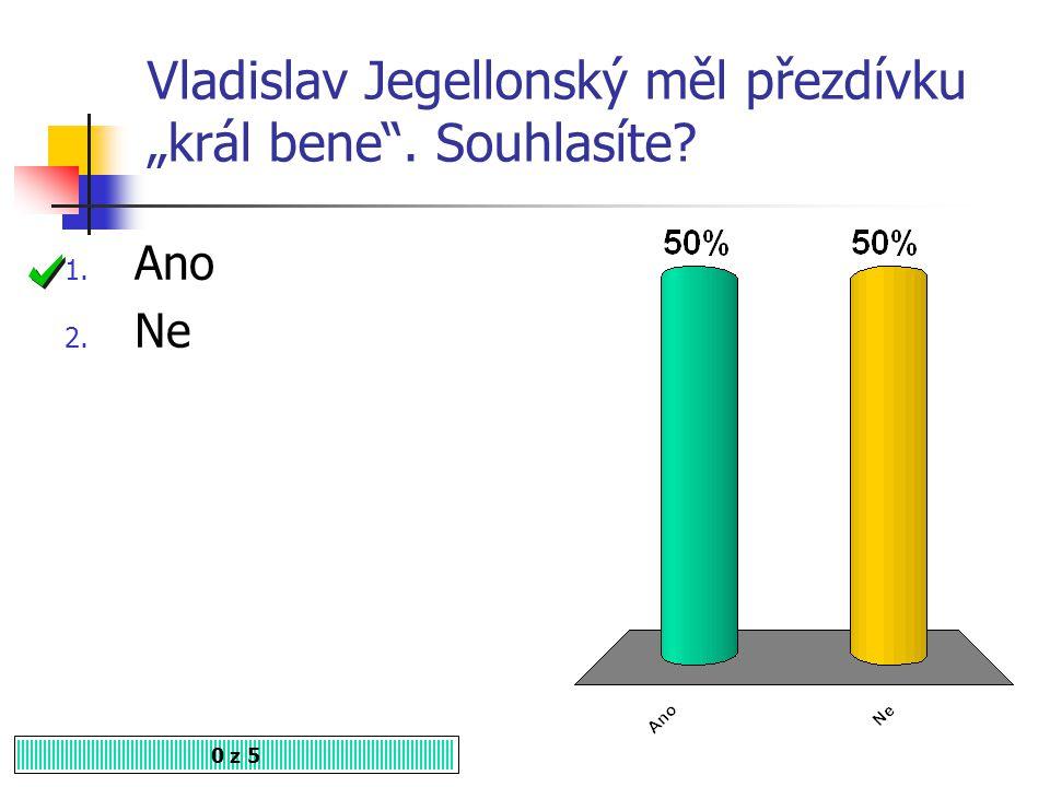 V Čechách nedošlo za Vladislava Jagellonského k úpadku královské moci. Souhlasíte? 1. Ano 2. Ne 0 z 5