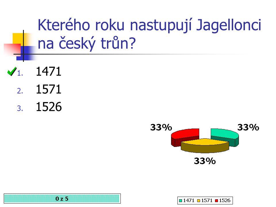 Kterého roku nastupují Jagellonci na český trůn? 0 z 5 1. 1471 2. 1571 3. 1526
