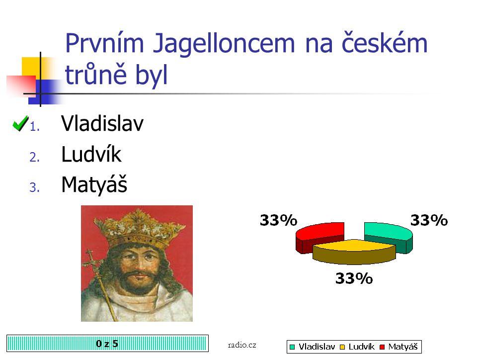Prvním Jagelloncem na českém trůně byl 0 z 5 1. Vladislav 2. Ludvík 3. Matyáš radio.cz