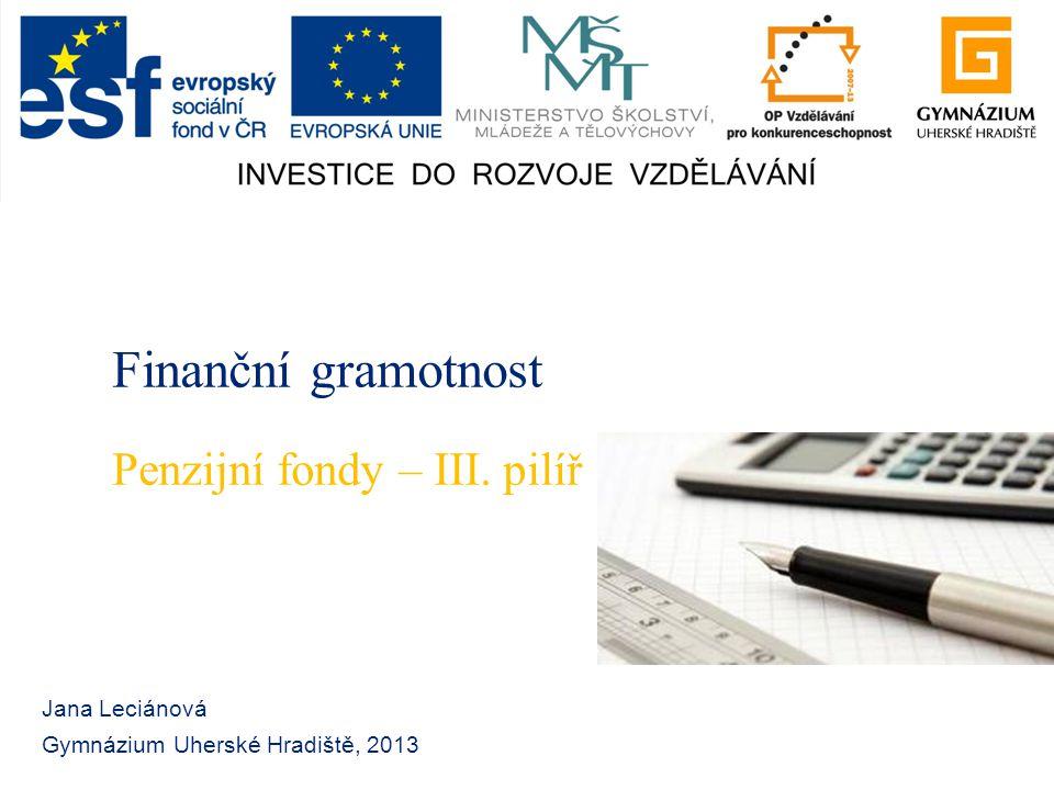 Finanční gramotnost Jana Leciánová Gymnázium Uherské Hradiště, 2013 Penzijní fondy – III. pilíř
