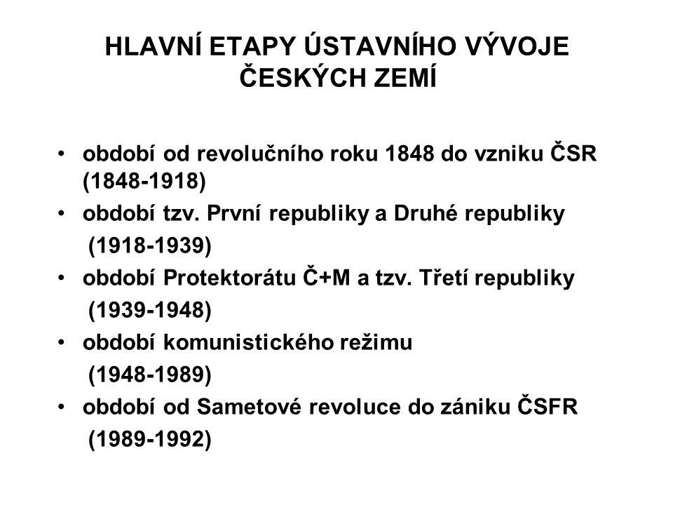 HLAVNÍ ETAPY ÚSTAVNÍHO VÝVOJE ČESKÝCH ZEMÍ období od revolučního roku 1848 do vzniku ČSR (1848-1918) období tzv. První republiky a Druhé republiky (19