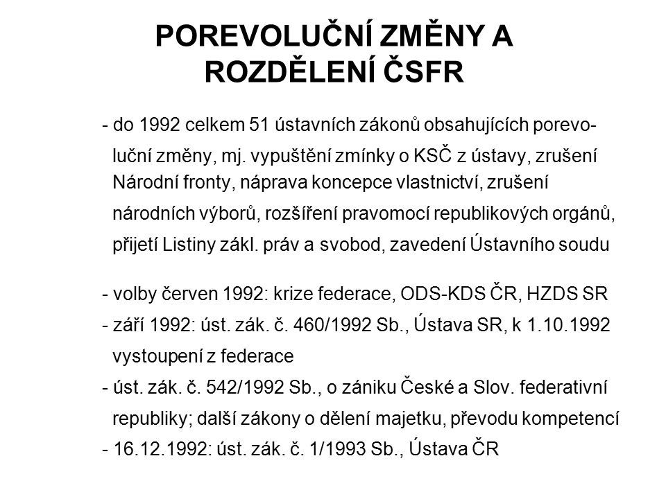 POREVOLUČNÍ ZMĚNY A ROZDĚLENÍ ČSFR - do 1992 celkem 51 ústavních zákonů obsahujících porevo- luční změny, mj. vypuštění zmínky o KSČ z ústavy, zrušení