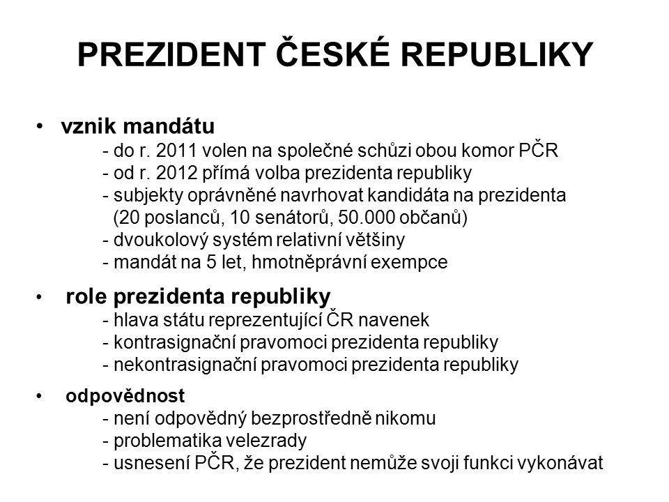 PREZIDENT ČESKÉ REPUBLIKY vznik mandátu - do r. 2011 volen na společné schůzi obou komor PČR - od r. 2012 přímá volba prezidenta republiky - subjekty