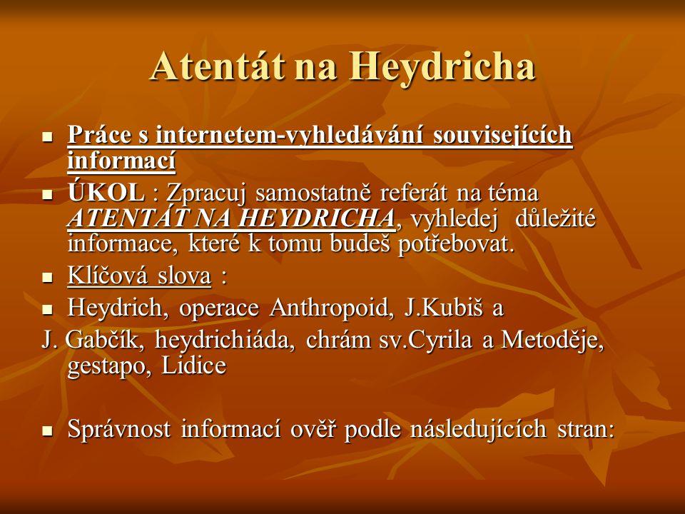 Atentát na R.Heydricha Operace ANTHROPOID – vysazení parašutisté z VB Jan Kubiš a Josef Gabčík spáchali 27.5.1942 atentát na R.Heydricha Operace ANTHROPOID – vysazení parašutisté z VB Jan Kubiš a Josef Gabčík spáchali 27.5.1942 atentát na R.Heydricha http://cs.wikipedia.org/wiki/Anthropoid http://cs.wikipedia.org/wiki/Anthropoid http://cs.wikipedia.org/wiki/Anthropoid Spáchali sebevraždu po houževnatém boji s nacisty v kostele Sv.Cyrila a Metoděje Spáchali sebevraždu po houževnatém boji s nacisty v kostele Sv.Cyrila a Metoděje Následná odplata nacistů –stanné právo,popravy celých rodin za pomoc či schvalování atentátu, vyhlazeny obce Lidice a Ležáky Následná odplata nacistů –stanné právo,popravy celých rodin za pomoc či schvalování atentátu, vyhlazeny obce Lidice a Ležáky http://cr.ic.cz/index.php?clanek=atent&dir =2valka&menu=2valka http://cr.ic.cz/index.php?clanek=atent&dir =2valka&menu=2valka http://cr.ic.cz/index.php?clanek=atent&dir =2valka&menu=2valka http://cr.ic.cz/index.php?clanek=atent&dir =2valka&menu=2valka - Kubiš, Gabčík - Kubiš, Gabčík autor: Bundesarchiv, Bild 146-1969-054-16 / Hoffmann, Heinrich / CC-BY-SA