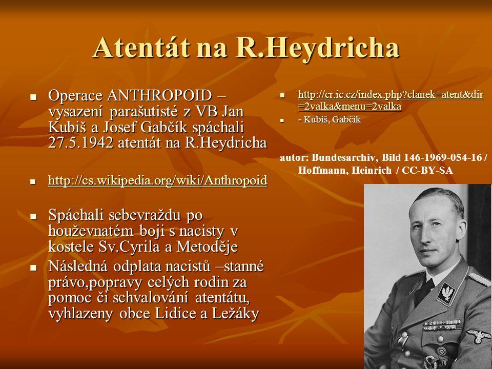 Atentát na R.Heydricha Operace ANTHROPOID – vysazení parašutisté z VB Jan Kubiš a Josef Gabčík spáchali 27.5.1942 atentát na R.Heydricha Operace ANTHR