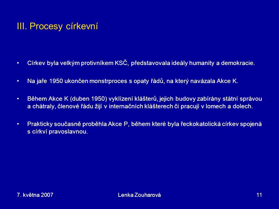 7. května 2007Lenka Zouharová11 III. Procesy církevní Církev byla velkým protivníkem KSČ, představovala ideály humanity a demokracie. Na jaře 1950 uko