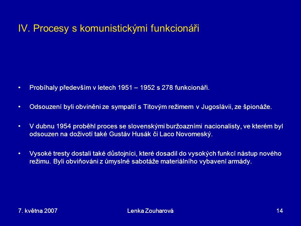 7. května 2007Lenka Zouharová14 IV. Procesy s komunistickými funkcionáři Probíhaly především v letech 1951 – 1952 s 278 funkcionáři. Odsouzení byli ob