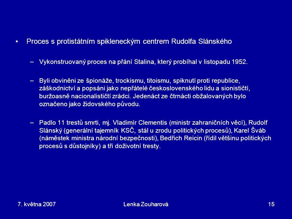 7. května 2007Lenka Zouharová15 Proces s protistátním spikleneckým centrem Rudolfa Slánského –Vykonstruovaný proces na přání Stalina, který probíhal v