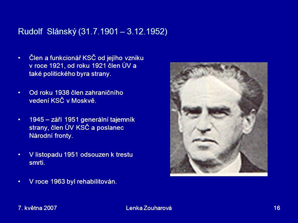 7. května 2007Lenka Zouharová16 Rudolf Slánský (31.7.1901 – 3.12.1952) Člen a funkcionář KSČ od jejího vzniku v roce 1921, od roku 1921 člen ÚV a také
