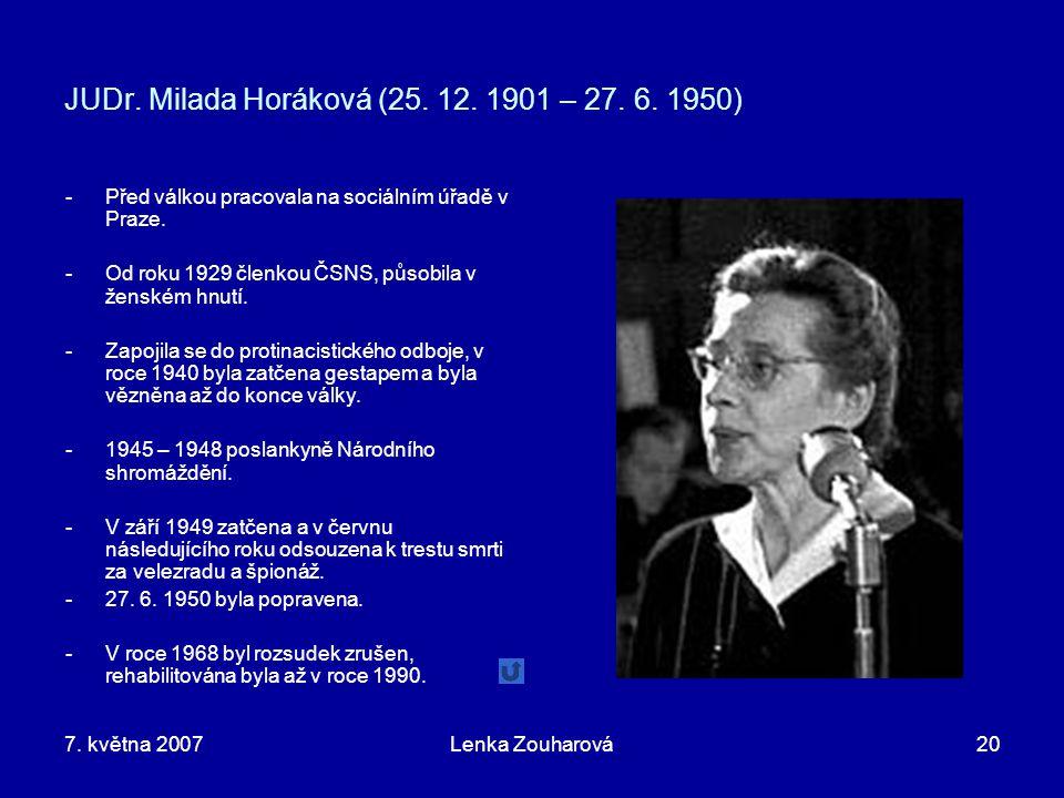 7. května 2007Lenka Zouharová20 JUDr. Milada Horáková (25. 12. 1901 – 27. 6. 1950) -Před válkou pracovala na sociálním úřadě v Praze. -Od roku 1929 čl