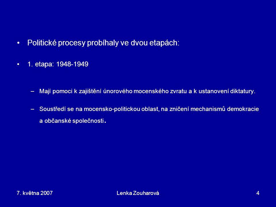 7. května 2007Lenka Zouharová4 Politické procesy probíhaly ve dvou etapách: 1. etapa: 1948-1949 –Mají pomoci k zajištění únorového mocenského zvratu a