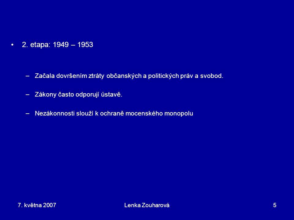 7. května 2007Lenka Zouharová5 2. etapa: 1949 – 1953 –Začala dovršením ztráty občanských a politických práv a svobod. –Zákony často odporují ústavě. –