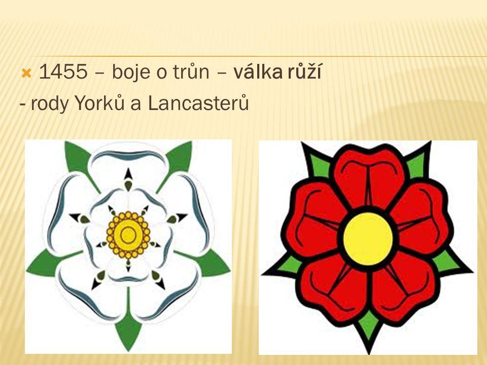  1455 – boje o trůn – válka růží - rody Yorků a Lancasterů