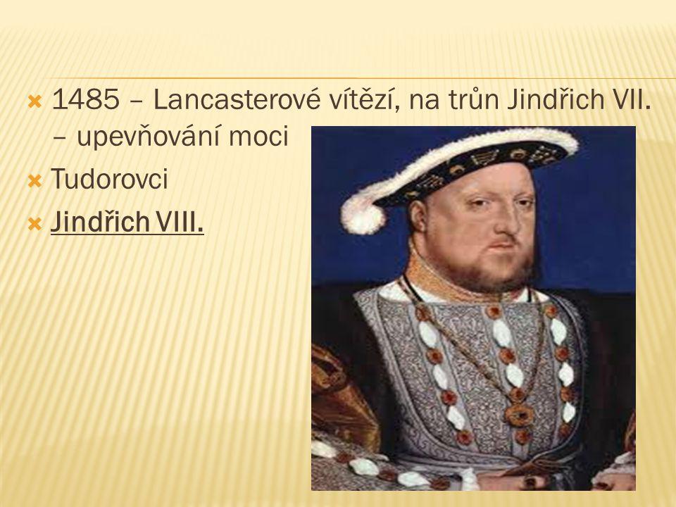  1485 – Lancasterové vítězí, na trůn Jindřich VII. – upevňování moci  Tudorovci  Jindřich VIII.