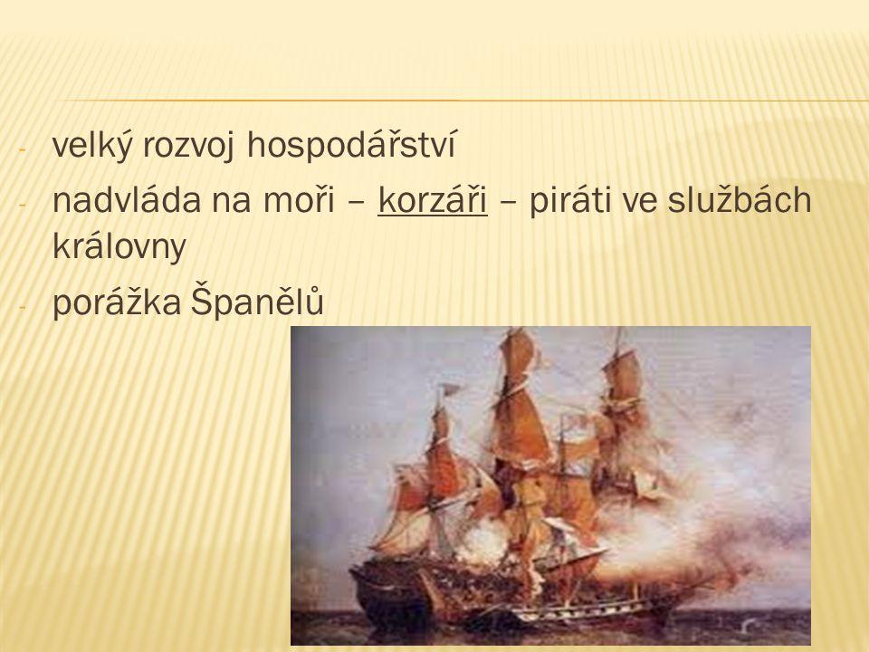 - velký rozvoj hospodářství - nadvláda na moři – korzáři – piráti ve službách královny - porážka Španělů