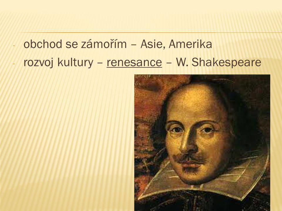 - obchod se zámořím – Asie, Amerika - rozvoj kultury – renesance – W. Shakespeare