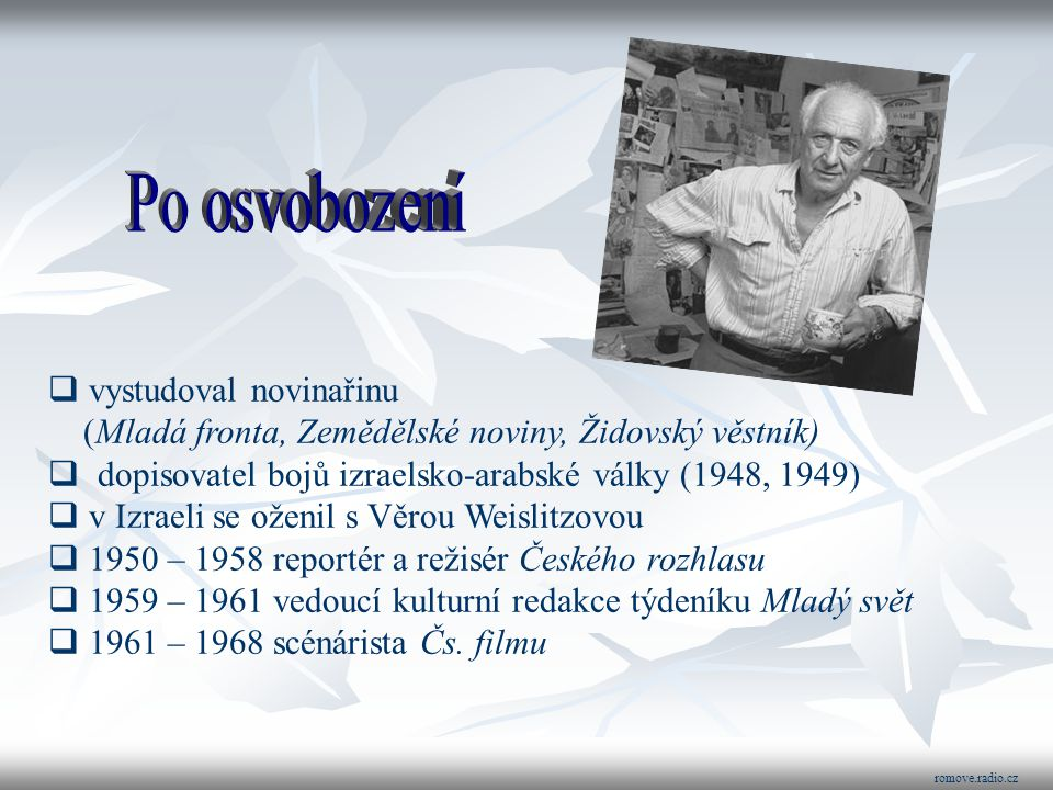  vystudoval novinařinu (Mladá fronta, Zemědělské noviny, Židovský věstník)  dopisovatel bojů izraelsko-arabské války (1948, 1949)  v Izraeli se oženil s Věrou Weislitzovou  1950 – 1958 reportér a režisér Českého rozhlasu  1959 – 1961 vedoucí kulturní redakce týdeníku Mladý svět  1961 – 1968 scénárista Čs.
