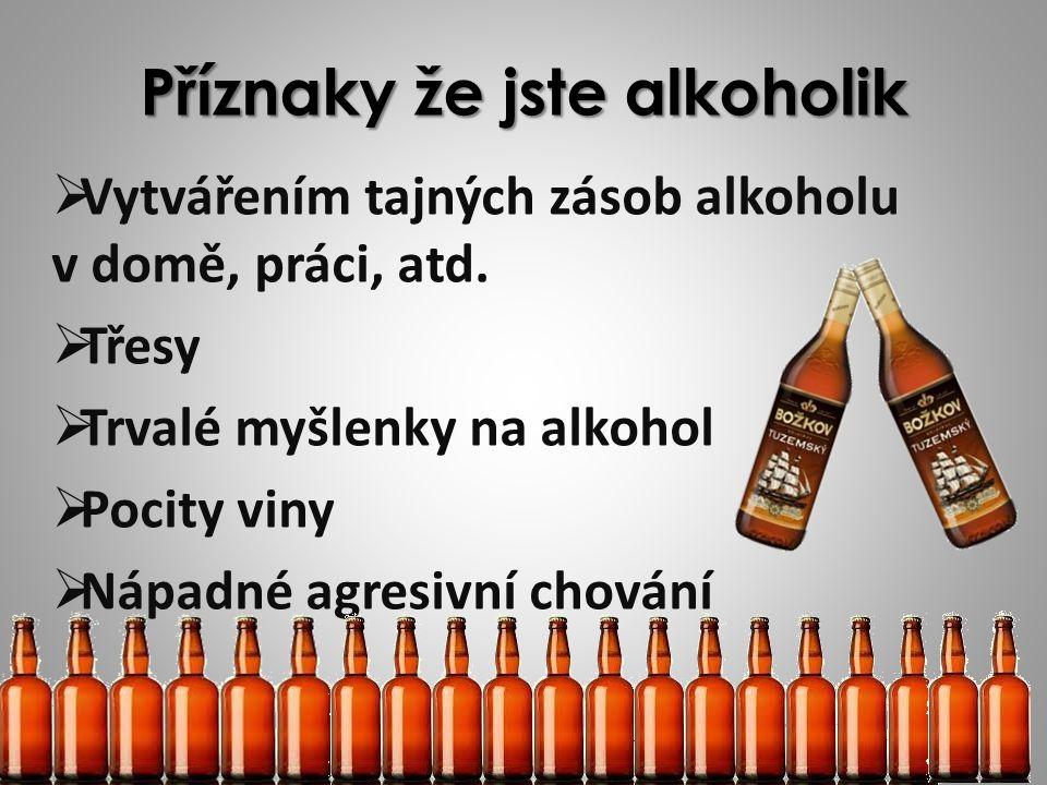 Příznaky že jste alkoholik VVytvářením tajných zásob alkoholu v domě, práci, atd. TTřesy TTrvalé myšlenky na alkohol PPocity viny NNápadné a