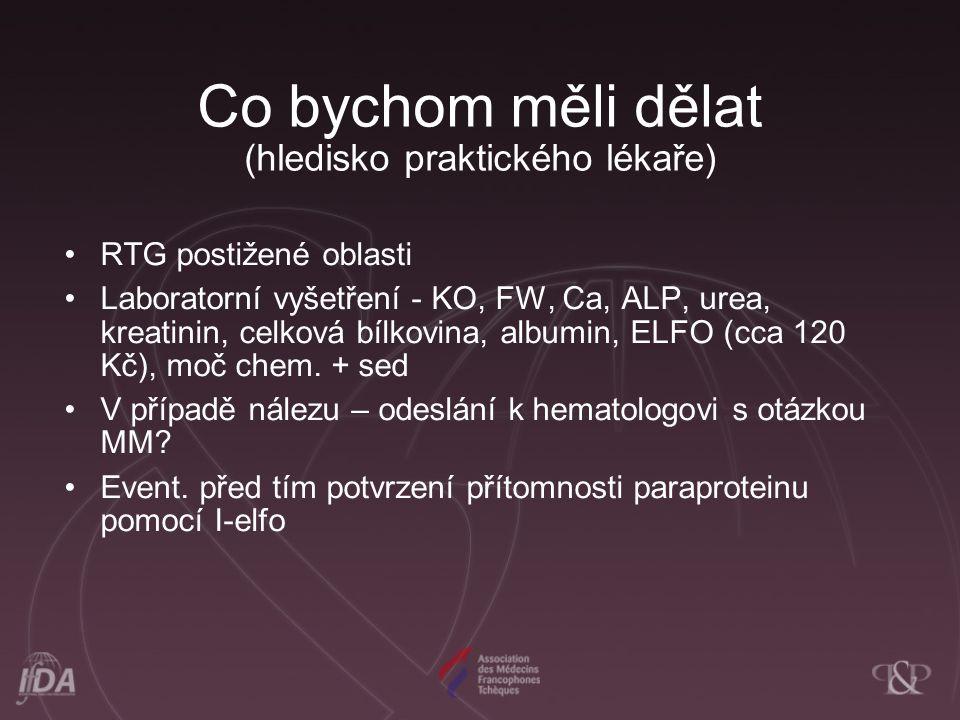 Co bychom měli dělat (hledisko praktického lékaře) RTG postižené oblasti Laboratorní vyšetření - KO, FW, Ca, ALP, urea, kreatinin, celková bílkovina, albumin, ELFO (cca 120 Kč), moč chem.