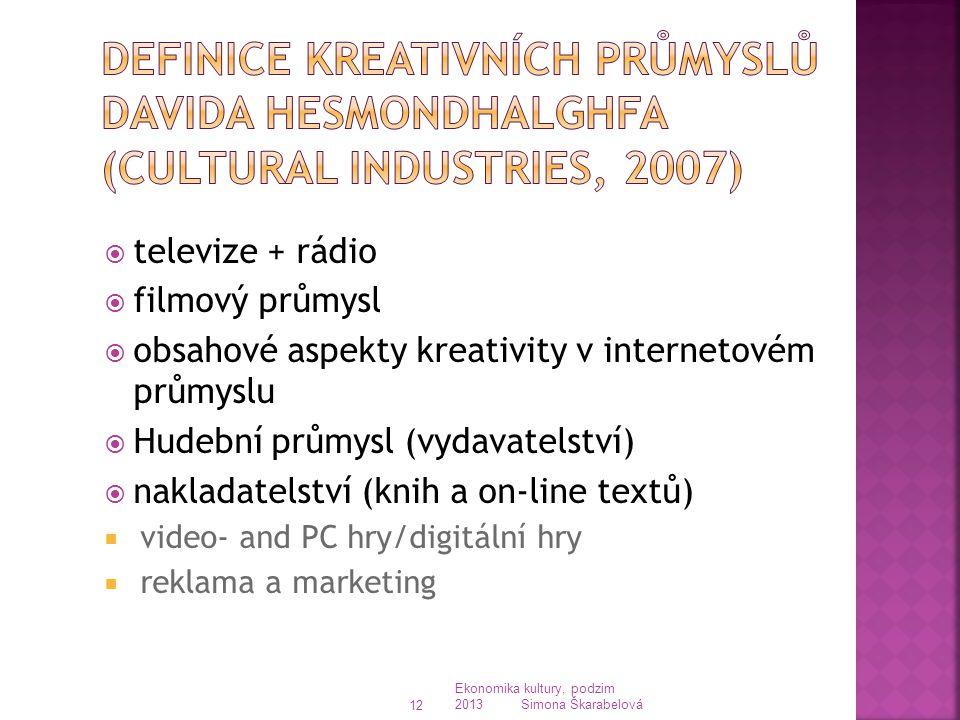 televize + rádio  filmový průmysl  obsahové aspekty kreativity v internetovém průmyslu  Hudební průmysl (vydavatelství)  nakladatelství (knih a on-line textů)  video- and PC hry/digitální hry  reklama a marketing Ekonomika kultury, podzim 2013 Simona Škarabelová 12