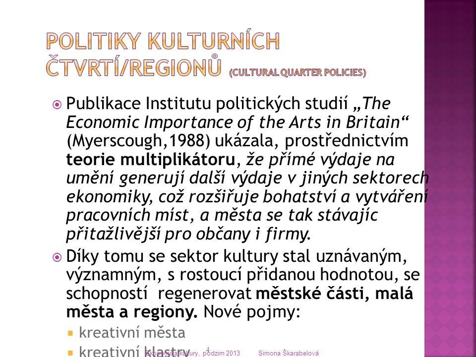 """ Publikace Institutu politických studií """"The Economic Importance of the Arts in Britain (Myerscough,1988) ukázala, prostřednictvím teorie multiplikátoru, že přímé výdaje na umění generují další výdaje v jiných sektorech ekonomiky, což rozšiřuje bohatství a vytváření pracovních míst, a města se tak stávajíc přitažlivější pro občany i firmy."""