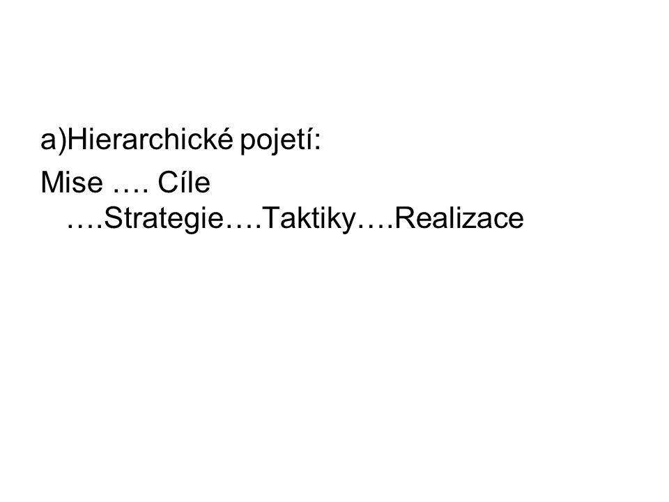 a)Hierarchické pojetí: Mise …. Cíle ….Strategie….Taktiky….Realizace