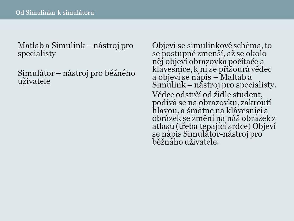 Od Simulinku k simulátoru Matlab a Simulink – nástroj pro specialisty Simulátor – nástroj pro běžného uživatele Objeví se simulinkové schéma, to se postupně zmenší, až se okolo něj objeví obrazovka počítače a klávesnice, k ní se přišourá vědec a objeví se nápis – Maltab a Simulink – nástroj pro specialisty.
