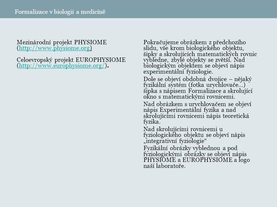 Formalizace v biologii a medicíně Mezinárodní projekt PHYSIOME (http://www.physiome.org)http://www.physiome.org Celoevropský projekt EUROPHYSIOME (http://www.europhysiome.org/).http://www.europhysiome.org/ Pokračujeme obrázkem z předchozího slidu, vše krom biologického objektu, šipky a skrolujících matematických rovnic vybledne, zbylé objekty se zvětší.
