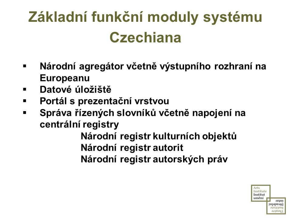 Základní funkční moduly systému Czechiana  Národní agregátor včetně výstupního rozhraní na Europeanu  Datové úložiště  Portál s prezentační vrstvou