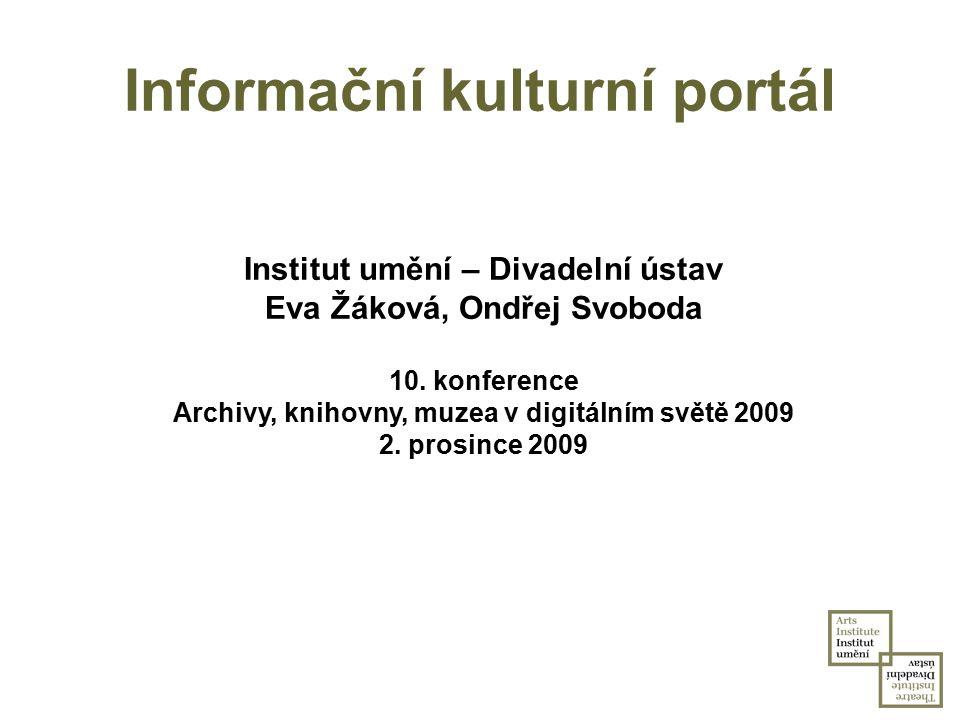 Informační kulturní portál Institut umění – Divadelní ústav Eva Žáková, Ondřej Svoboda 10. konference Archivy, knihovny, muzea v digitálním světě 2009