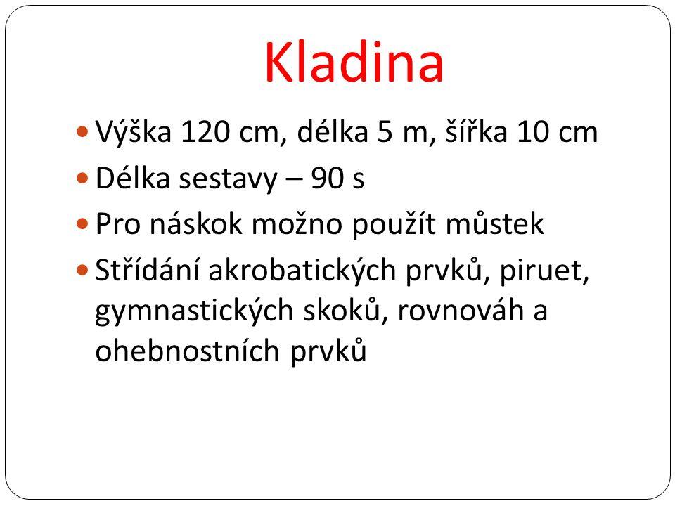Kladina Výška 120 cm, délka 5 m, šířka 10 cm Délka sestavy – 90 s Pro náskok možno použít můstek Střídání akrobatických prvků, piruet, gymnastických s