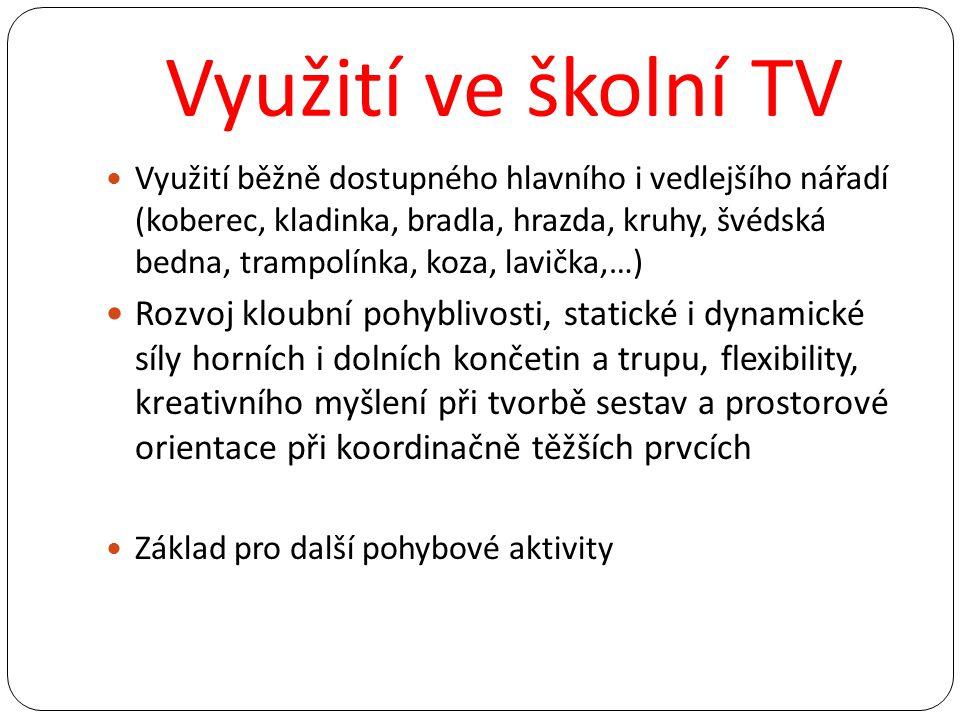 Využití ve školní TV Využití běžně dostupného hlavního i vedlejšího nářadí (koberec, kladinka, bradla, hrazda, kruhy, švédská bedna, trampolínka, koza