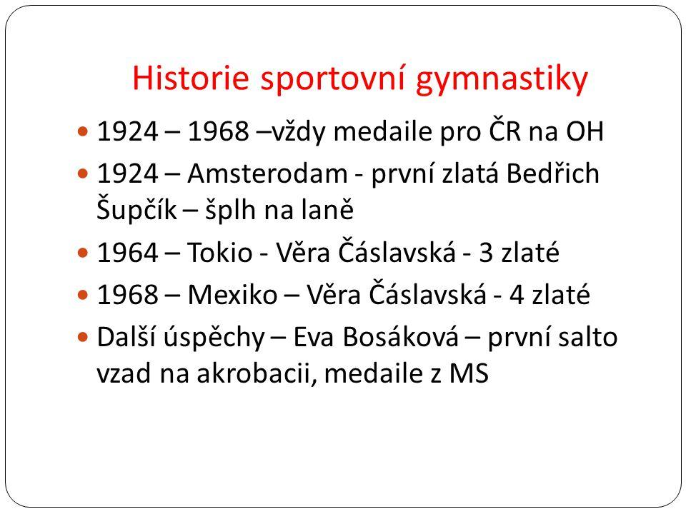 Historie sportovní gymnastiky 1924 – 1968 –vždy medaile pro ČR na OH 1924 – Amsterodam - první zlatá Bedřich Šupčík – šplh na laně 1964 – Tokio - Věra