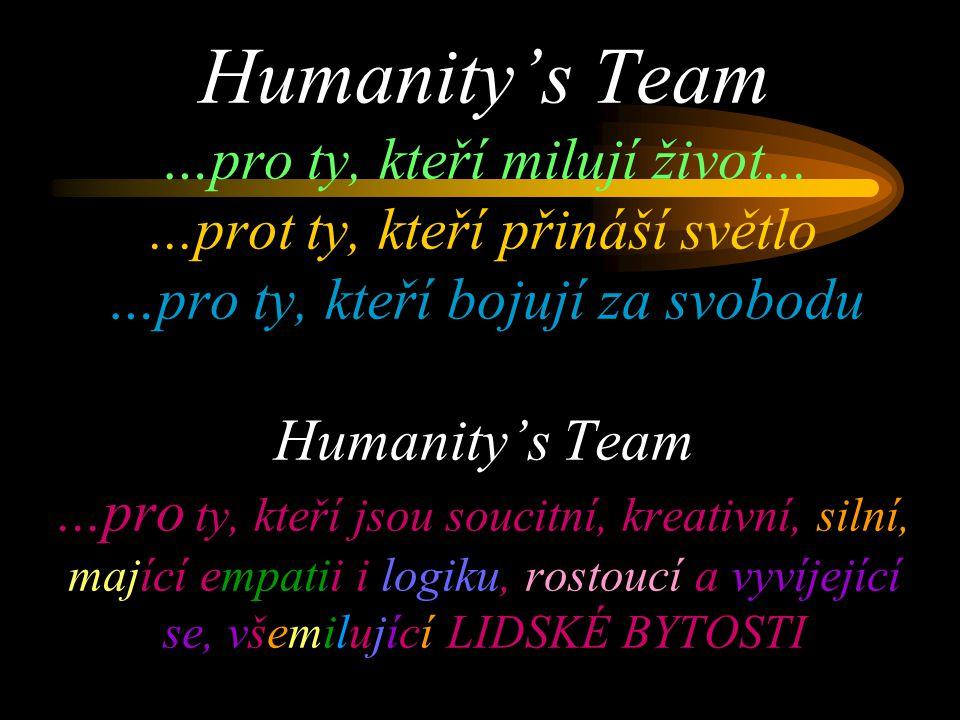 Humanity's Team …pro ty, kteří milují život......prot ty, kteří přináší světlo …pro ty, kteří bojují za svobodu Humanity's Team...pro ty, kteří jsou soucitní, kreativní, silní, mající empatii i logiku, rostoucí a vyvíjející se, všemilující LIDSKÉ BYTOSTI