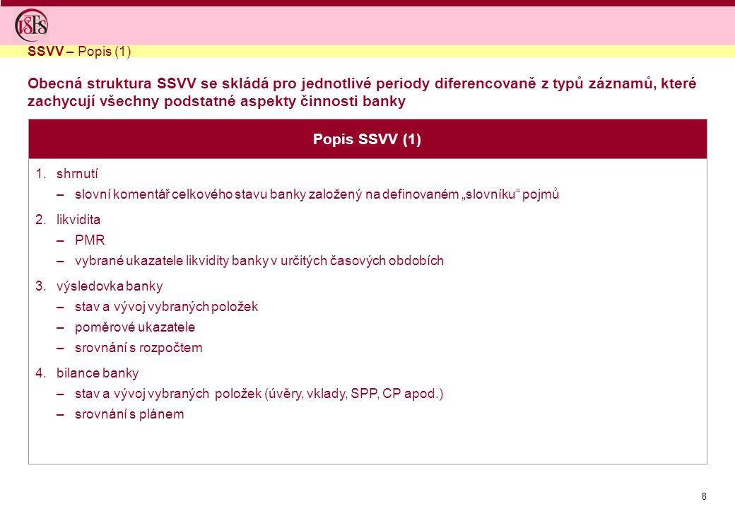 """8 Popis SSVV (1) 1.shrnutí –slovní komentář celkového stavu banky založený na definovaném """"slovníku pojmů 2.likvidita –PMR –vybrané ukazatele likvidity banky v určitých časových obdobích 3.výsledovka banky –stav a vývoj vybraných položek –poměrové ukazatele –srovnání s rozpočtem 4.bilance banky –stav a vývoj vybraných položek (úvěry, vklady, SPP, CP apod.) –srovnání s plánem SSVV – Popis (1) Obecná struktura SSVV se skládá pro jednotlivé periody diferencovaně z typů záznamů, které zachycují všechny podstatné aspekty činnosti banky"""