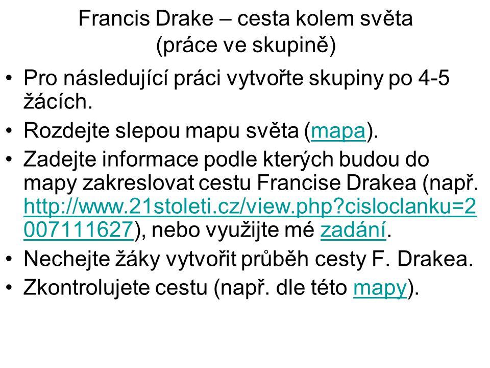 Francis Drake – cesta kolem světa (práce ve skupině) Pro následující práci vytvořte skupiny po 4-5 žácích. Rozdejte slepou mapu světa (mapa).mapa Zade