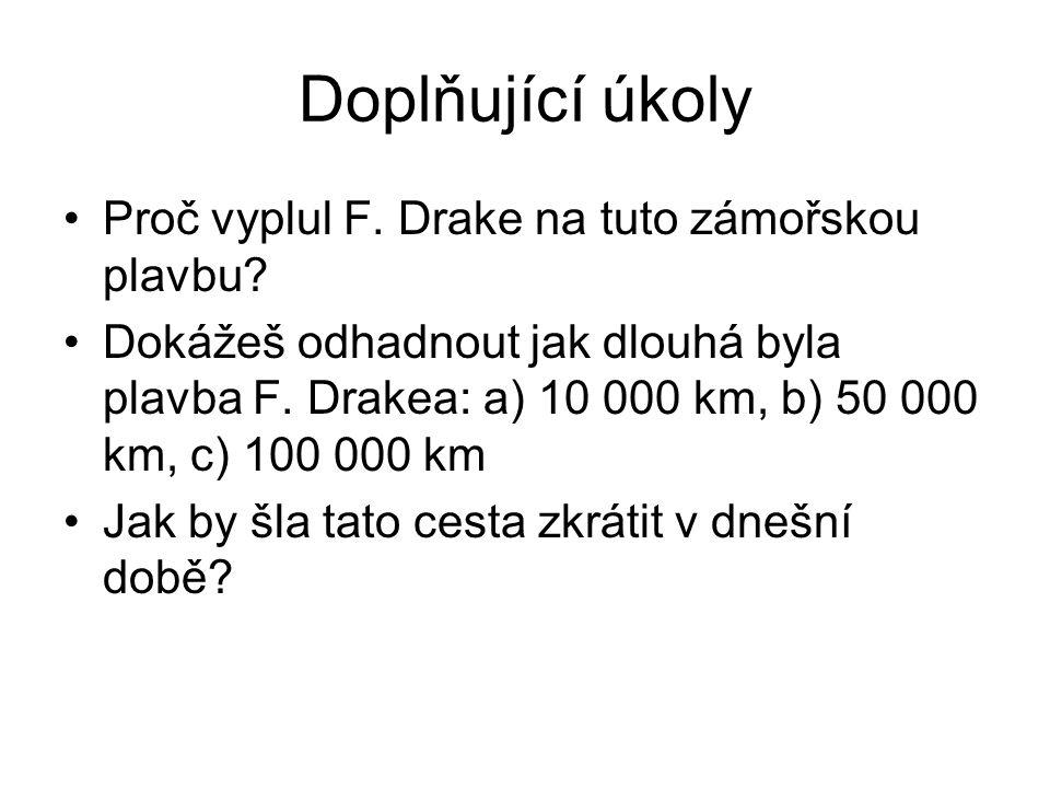 Doplňující úkoly Proč vyplul F. Drake na tuto zámořskou plavbu? Dokážeš odhadnout jak dlouhá byla plavba F. Drakea: a) 10 000 km, b) 50 000 km, c) 100