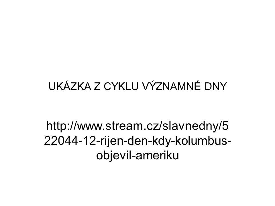 UKÁZKA Z CYKLU VÝZNAMNÉ DNY http://www.stream.cz/slavnedny/5 22044-12-rijen-den-kdy-kolumbus- objevil-ameriku