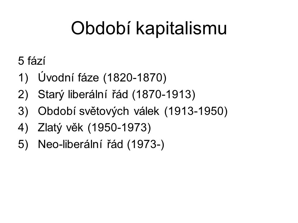 Období kapitalismu 5 fází 1)Úvodní fáze (1820-1870) 2)Starý liberální řád (1870-1913) 3)Období světových válek (1913-1950) 4)Zlatý věk (1950-1973) 5)Neo-liberální řád (1973-)