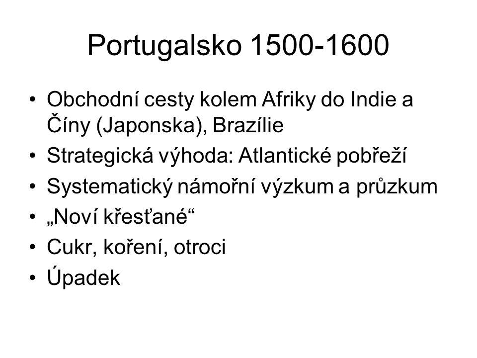 """Portugalsko 1500-1600 Obchodní cesty kolem Afriky do Indie a Číny (Japonska), Brazílie Strategická výhoda: Atlantické pobřeží Systematický námořní výzkum a průzkum """"Noví křesťané Cukr, koření, otroci Úpadek"""