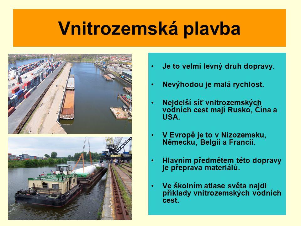 Vnitrozemská plavba Je to velmi levný druh dopravy. Nevýhodou je malá rychlost. Nejdelší síť vnitrozemských vodních cest mají Rusko, Čína a USA. V Evr