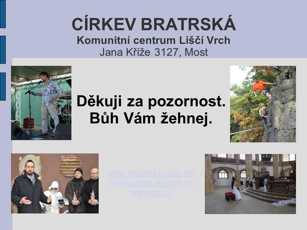 CÍRKEV BRATRSKÁ Komunitní centrum Liščí Vrch Jana Kříže 3127, Most Děkuji za pozornost. Bůh Vám žehnej. www.milanlet.hustej.net www.sudan.isachar.cz w