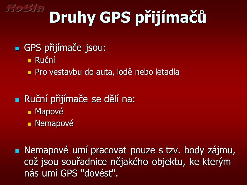 Druhy GPS přijímačů Druhy GPS přijímačů GPS přijímače jsou: GPS přijímače jsou: Ruční Ruční Pro vestavbu do auta, lodě nebo letadla Pro vestavbu do au